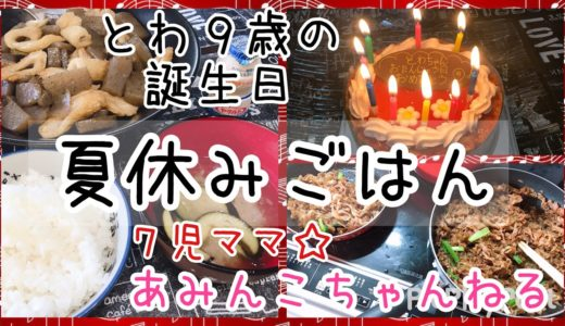 【料理】7児ママ♩大家族♡あみんこ母ちゃんの夏休みごはん♡とわ9歳の誕生日♩