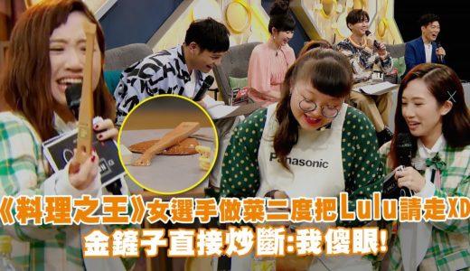 《料理之王》女選手做菜二度把Lulu請走XD  金鏟子直接炒斷:我傻眼!