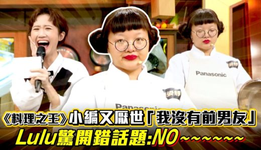 《料理之王》小編又厭世「我沒有前男友」 Lulu驚開錯話題:NO~~~~|廚佛瑞德 Jason Wang王凱傑 福原愛 Lulu黃路梓茵 曾寶儀|CooKing